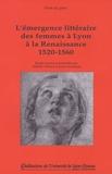 Michèle Clément et Janine Incardona - L'émergence littéraire des femmes à Lyon à la Renaissance 1520-1560.