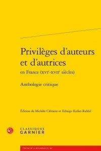 Michèle Clément et Edwige Keller-Rahbé - Privilèges d'auteurs et d'autrices en France (XVIe-XVIIe siècles) - Anthologie critique.