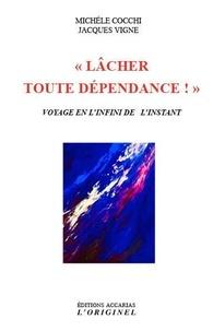Michèle Cocchi et Jacques Vigne - Lâcher toute dépendance ! - Voyage en l'infini de l'instant.