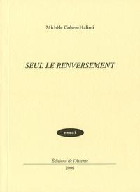 Michèle Cohen-Halimi - Seul le renversement.