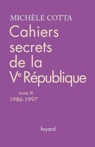 Michèle Cotta - Cahiers secrets de la Ve république, tome 3 - (1986-1997).
