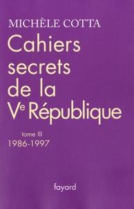 Michèle Cotta - Cahiers secrets de la Ve République - Tome 3, 1986-1997.