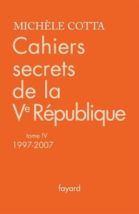 Cahiers secrets de la Ve République- Tome 4, 1997-2007 - Michèle Cotta pdf epub