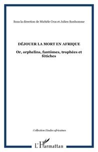 Michèle Cros et Julien Bonhomme - Déjouer la mort en Afrique - Or, orphelins, fantômes, trophées et fétiches.