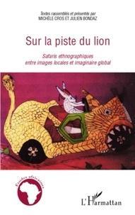 Michèle Cros et Julien Bondaz - Sur la piste du lion - Safaris ethnographiques entre images locales et imaginaire global.