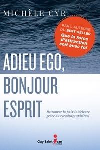 Michèle Cyr - Adieu ego, bonjour Esprit - Retrouver la paix intérieure grâce au recadrage spirituel.