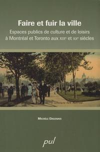 Michèle Dagenais - Faire et fuir la ville - Espaces publics de culture et de loisirs à Montréal et Toronto aux XIXe et XXe siècles.