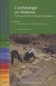 Michèle Dosogne - L'archéologie en Wallonie - Les Temps modernes et l'Epoque contemporaine : l'archéologie des conflits, des mondes urbain et rural.