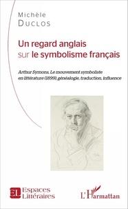Michèle Duclos - Un regard anglais sur le symbolisme français - Arthur Symons, le mouvement symboliste en littérature (1899), généalogie, traduction, influence.
