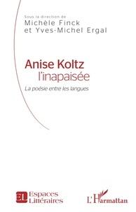 Michèle Finck et Yves-Michel Ergal - Anise Koltz l'inapaisée - La poésie entre les langues.
