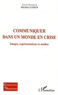 Michèle Gabay - Communiquer dans un monde en crise - Images, représentations et médias.