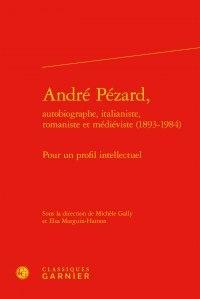 Michèle Gally et Elsa Marguin-Hamon - André Pézard, autobiographe, italianiste, romaniste et médiéviste (1893-1984) - Pour un profil intellectuel.