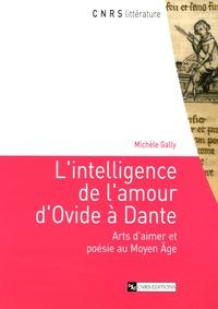 Michèle Gally - L'intelligence de l'amour d'Ovide à Dante - Arts d'aimer et poésie au Moyen Age.