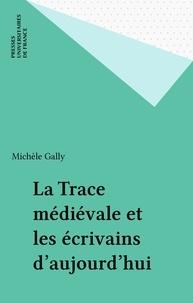 Michèle Gally - La trace médiévale et les écrivains d'aujourd'hui.