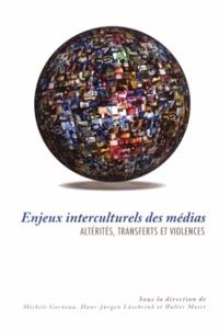 Michèle Garneau et Hans-Jürgen Lüsebrink - Enjeux interculturels des médias - Altérités, transferts et violences.