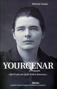 """Michèle Goslar - Yourcenar - Biographie, """"Qu'il eût été fade d'être heureux""""."""