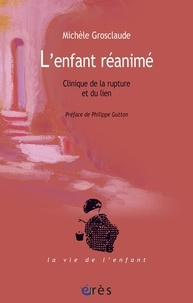 Michèle Grosclaude - L'enfant réanimé - Clinique de la rupture et du lien.