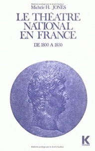 Michèle H Jones - Le théâtre national en France de 1800 à 1830.
