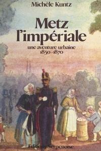 Michèle Kuntz et Roger Allori - Metz l'impériale - Une aventure urbaine, 1850-1870.