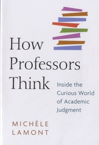 Michèle Lamont - How Professors Think - Inside the Curious world of academic judgment.