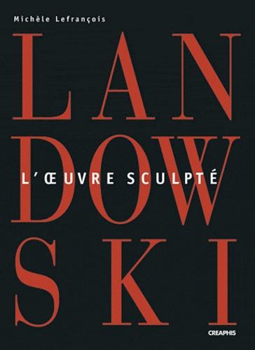 Michèle Lefrançois - Paul Landowski - L'oeuvre sculpté.