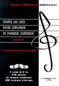 Michèle Lhopiteau-Dorfeuille - TOUTES LES CLES POUR EXPLORER LA MUSIQUE CLASSIQUE. - Tome 2, La musique vocale sacrée, Avec 3 CD.