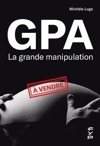 Michèle Luga - GPA, la grande manipulation - Connaissez-vous beaucoup de femmes cadres sup qui sont mères porteuses ?.