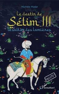 Michèle Madar - Le destin de Sêlim III - Le sultan des Lumières.