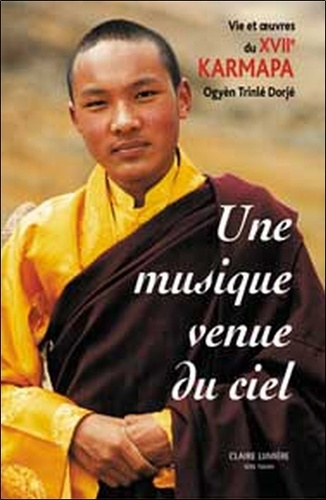 Michele Martin - Une Musique venue du ciel - Vie et oeuvre du XVIIe Karmapa Ogyèn Trinlé Dorjé.