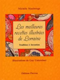 Michèle Maubeuge et Guy Untereiner - Les meilleures recettes illustrées de Lorraine - Tradition & Invention.