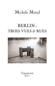 Michèle Métail - Berlin - Trois vues & rues.