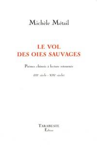Michèle Métail - Le vol des oies sauvages - Poèmes chinois à lecture retournée (IIIe siècle-XIXe siècle).