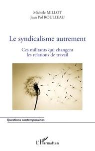 Michèle Millot - Le syndicalisme autrement - Ces militants qui changent les relations de travail.