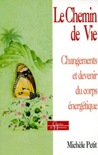 Michèle Petit - LE CHEMIN DE VIE. - Changement et devenir du corps énergétique.