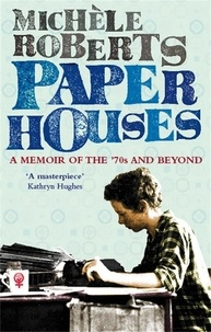 Michèle Roberts - Paper Houses - A Memoir of the 70s and Beyond.