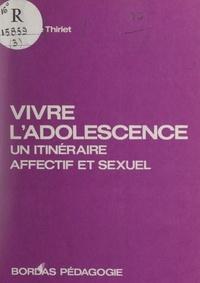 Michèle Thiriet et Catherine Valabrègue - Vivre l'adolescence - Un itinéraire affectif et sexuel.