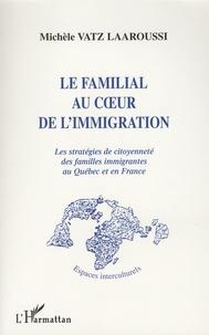 Michèle Vatz Laaroussi - Le familial au coeur de l'immigration - Les stratégies de citoyenneté des familles immigrantes au Québec et en France.