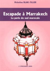 Micheline Blanc-Tillier - Escapade à Marrakech - La perle du Sud marocain.