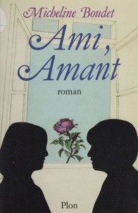 Micheline Boudet - Ami, amant ou le Jeu de l'amour dans les hasards de l'amitié.