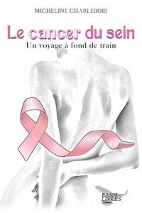 Micheline Charlebois - Le cancer du sein: Un voyage à fond de train.