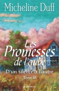 Micheline Duff - D'Un silence à l'autre - Tome 3 : Les Promesses de l'aube.