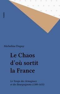 Micheline Dupuy - Le Chaos d'où sortit la France - Le temps des Armagnacs et des Bourguignons, 1380-1435.