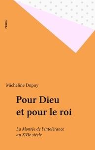 Micheline Dupuy - Pour Dieu et pour le roi - La montée de l'intolérance au XVIe siècle, de Marignan à Wassy, 1515-1562.