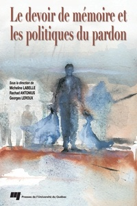 Micheline Labelle et Rachad Antonius - Le devoir de mémoire et les politiques du pardon.