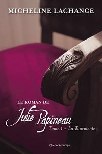 Micheline Lachance - Le Roman de Julie Papineau  : Le Roman de Julie Papineau Tome 1 - La Tourmente - La Tourmente.
