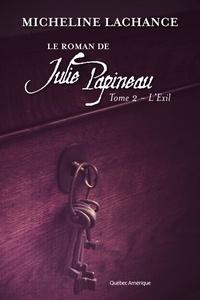 Micheline Lachance - Le Roman de Julie Papineau  : Le Roman de Julie Papineau Tome 2 - L'Exil - L'Exil.
