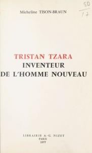 Micheline Tison-Braun - Tristan Tzara, inventeur de l'homme nouveau.