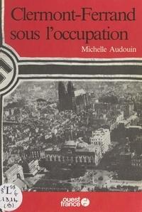 Michelle Audouin et Hervé Champollion - Clermont-Ferrand sous l'Occupation.