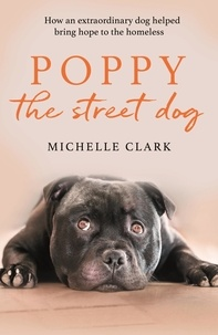 Michelle Clark - Poppy The Street Dog - How an extraordinary dog helped bring hope to the homeless.