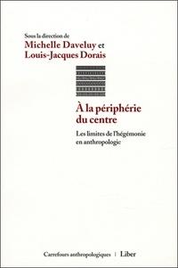 Michelle Daveluy et Louis-Jacques Dorais - A la périphérie du centre - Les limites de l'hégémonie en anthropologie.